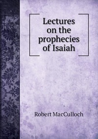 Lectures on the prophecies of Isaiah, Robert Macculloch обложка-превью