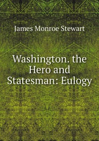 Washington. the Hero and Statesman: Eulogy, James Monroe Stewart обложка-превью