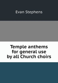 Temple anthems for general use by all Church choirs, Evan Stephens обложка-превью