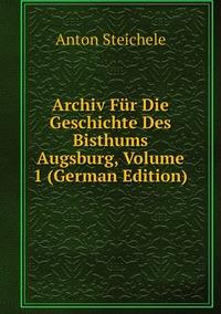 Archiv Für Die Geschichte Des Bisthums Augsburg, Volume 1 (German Edition), Anton Steichele обложка-превью