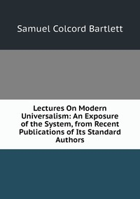 Lectures On Modern Universalism: An Exposure of the System, from Recent Publications of Its Standard Authors, Samuel Colcord Bartlett обложка-превью