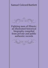 Fighting men of Illinois: an illustrated historical biography compiled from private and public authentic records, Samuel Colcord Bartlett обложка-превью