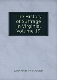 The History of Suffrage in Virginia, Volume 19, Julian Alvin Carroll Chandler обложка-превью