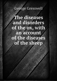 The diseases and disorders of the ox, with an account of the diseases of the sheep, George Gresswell обложка-превью
