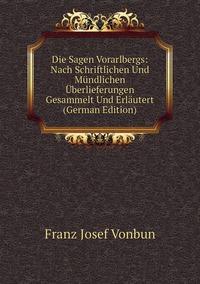 Die Sagen Vorarlbergs: Nach Schriftlichen Und Mündlichen Überlieferungen Gesammelt Und Erläutert (German Edition), Franz Josef Vonbun обложка-превью