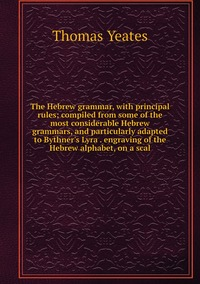 The Hebrew grammar, with principal rules; compiled from some of the most considerable Hebrew grammars, and particularly adapted to Bythner's Lyra . engraving of the Hebrew alphabet, on a scal, Thomas Yeates обложка-превью