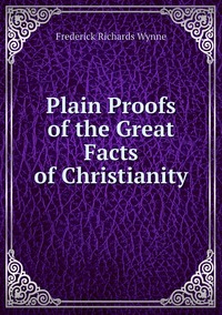 Plain Proofs of the Great Facts of Christianity, Frederick Richards Wynne обложка-превью