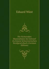 Die Sichernden Massnahmen Im Entwurf Zu Einem Schweizerischen Strafgesetzbuch (German Edition), Eduard Wust обложка-превью