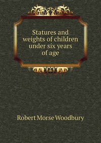 Statures and weights of children under six years of age, Robert Morse Woodbury обложка-превью