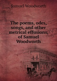 The poems, odes, songs, and other metrical effusions, of Samuel Woodworth, Samuel Woodworth обложка-превью