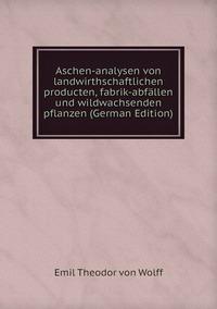 Книга под заказ: «Aschen-analysen von landwirthschaftlichen producten, fabrik-abfällen und wildwachsenden pflanzen (German Edition)»