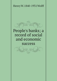 People's banks; a record of social and economic success, Henry W. 1840-1931 Wolff обложка-превью