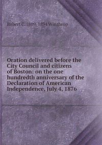 Oration delivered before the City Council and citizens of Boston: on the one hundredth anniversary of the Declaration of American Independence, July 4, 1876, Robert C. 1809-1894 Winthrop обложка-превью