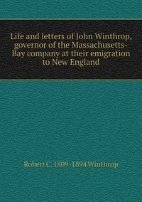 Life and letters of John Winthrop, governor of the Massachusetts-Bay company at their emigration to New England, Robert C. 1809-1894 Winthrop обложка-превью
