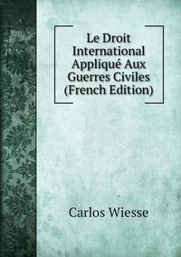 Le Droit International Appliqué Aux Guerres Civiles (French Edition), Carlos Wiesse обложка-превью