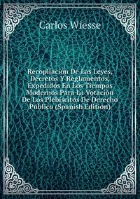 Recopilación De Las Leyes, Decretos Y Reglamentos, Expedidos En Los Tiempos Modernos Para La Votación De Los Plebiscitos De Derecho Público (Spanish Edition), Carlos Wiesse обложка-превью