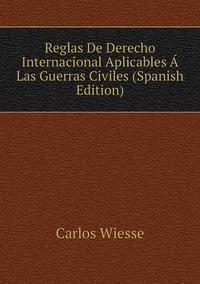 Reglas De Derecho Internacional Aplicables Á Las Guerras Civiles (Spanish Edition), Carlos Wiesse обложка-превью