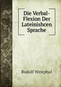 Die Verbal-Flexion Der Lateinishcen Sprache, Rudolf Westphal обложка-превью