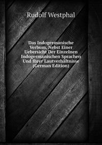 Das Indogermanische Verbum, Nebst Einer Uebersicht Der Einzelnen Indogermanischen Sprachen Und Ihrer Lautverhältnisse (German Edition), Rudolf Westphal обложка-превью