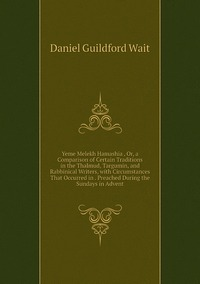 Yeme Melekh Hamashia , Or, a Comparison of Certain Traditions in the Thalmud, Targumin, and Rabbinical Writers, with Circumstances That Occurred in . Preached During the Sundays in Advent, Daniel Guildford Wait обложка-превью