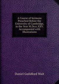 A Course of Sermons Preached Before the University of Cambridge, in the Year M.Dccc.XXV. Accompanied with Illustrations, Daniel Guildford Wait обложка-превью