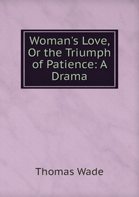 Woman's Love, Or the Triumph of Patience: A Drama, Thomas Wade обложка-превью