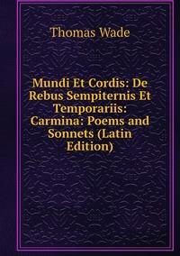 Mundi Et Cordis: De Rebus Sempiternis Et Temporariis: Carmina: Poems and Sonnets (Latin Edition), Thomas Wade обложка-превью