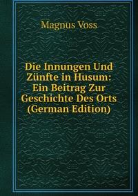 Die Innungen Und Zünfte in Husum: Ein Beitrag Zur Geschichte Des Orts (German Edition), Magnus Voss обложка-превью