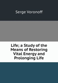 Life; a Study of the Means of Restoring Vital Energy and Prolonging Life, Serge Voronoff обложка-превью