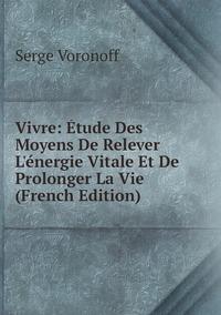 Vivre: Étude Des Moyens De Relever L'énergie Vitale Et De Prolonger La Vie (French Edition), Serge Voronoff обложка-превью