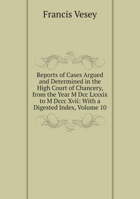 Reports of Cases Argued and Determined in the High Court of Chancery, from the Year M Dcc Lxxxix to M Dccc Xvii: With a Digested Index, Volume 10, Francis Vesey обложка-превью