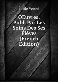 OEuvres, Publ. Par Les Soins Des Ses Élèves (French Edition), Emile Verdet обложка-превью