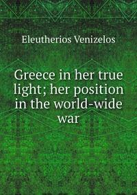 Greece in her true light; her position in the world-wide war, Eleutherios Venizelos обложка-превью