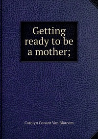 Getting ready to be a mother;, Carolyn Conant Van Blarcom обложка-превью