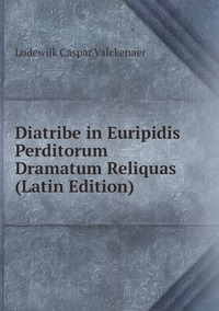 Diatribe in Euripidis Perditorum Dramatum Reliquas (Latin Edition), Lodewijk Caspar Valckenaer обложка-превью