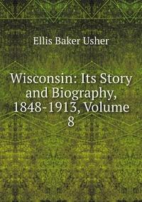 Wisconsin: Its Story and Biography, 1848-1913, Volume 8, Ellis Baker Usher обложка-превью