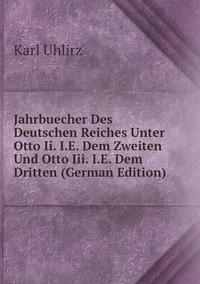 Jahrbuecher Des Deutschen Reiches Unter Otto Ii. I.E. Dem Zweiten Und Otto Iii. I.E. Dem Dritten (German Edition), Karl Uhlirz обложка-превью