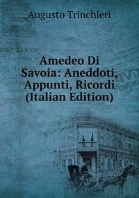 Amedeo Di Savoia: Aneddoti, Appunti, Ricordi (Italian Edition), Augusto Trinchieri обложка-превью