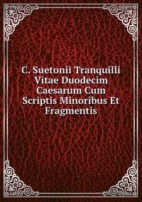 C. Suetonii Tranquilli Vitae Duodecim Caesarum Cum Scriptis Minoribus Et Fragmentis, Gaius Suetonius Tranquillus обложка-превью