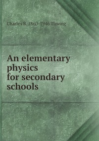 An elementary physics for secondary schools, Charles B. 1860-1946 Thwing обложка-превью