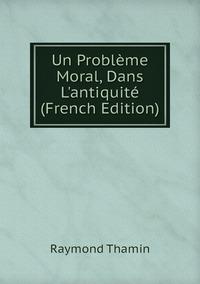 Un Problème Moral, Dans L'antiquité (French Edition), Raymond Thamin обложка-превью