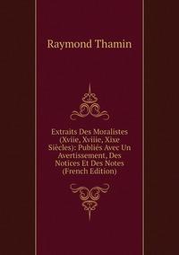 Extraits Des Moralistes (Xviie, Xviiie, Xixe Siècles): Publiés Avec Un Avertissement, Des Notices Et Des Notes (French Edition), Raymond Thamin обложка-превью