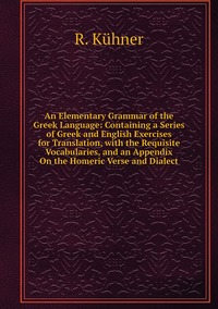 An Elementary Grammar of the Greek Language: Containing a Series of Greek and English Exercises for Translation, with the Requisite Vocabularies, and an Appendix On the Homeric Verse and Dialect, R. Kuhner обложка-превью
