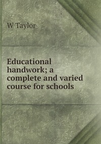 Educational handwork; a complete and varied course for schools, W Taylor обложка-превью