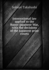 International law applied to the Russo-Japanese War, with the decisions of the Japanese prize courts, Sakuye Takahashi обложка-превью