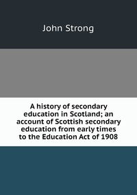 A history of secondary education in Scotland; an account of Scottish secondary education from early times to the Education Act of 1908, John Strong обложка-превью