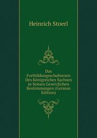 Das Fortbildungsschulwesen Des Königreiches Sachsen in Seinen Gesetzlichen Bestimmungen (German Edition), Heinrich Stoerl обложка-превью