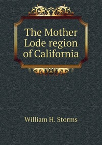 The Mother Lode region of California, William H. Storms обложка-превью