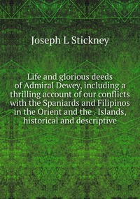 Life and glorious deeds of Admiral Dewey, including a thrilling account of our conflicts with the Spaniards and Filipinos in the Orient and the . Islands, historical and descriptive, Joseph L Stickney обложка-превью