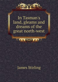 In Tasman's land, gleams and dreams of the great north-west, James Stirling обложка-превью